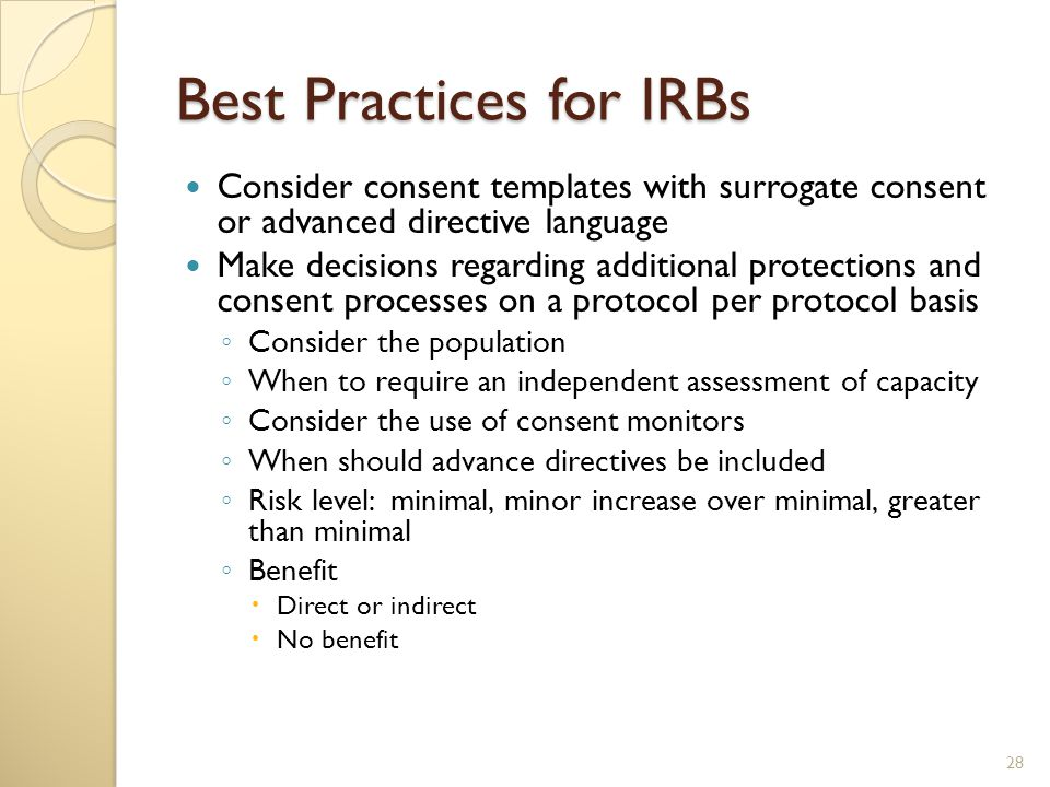 Best Practices for IRBs Consider consent templates with surrogate consent or advanced directive language Make decisions regarding additional protections and consent processes on a protocol per protocol basis ◦ Consider the population ◦ When to require an independent assessment of capacity ◦ Consider the use of consent monitors ◦ When should advance directives be included ◦ Risk level: minimal, minor increase over minimal, greater than minimal ◦ Benefit  Direct or indirect  No benefit 28
