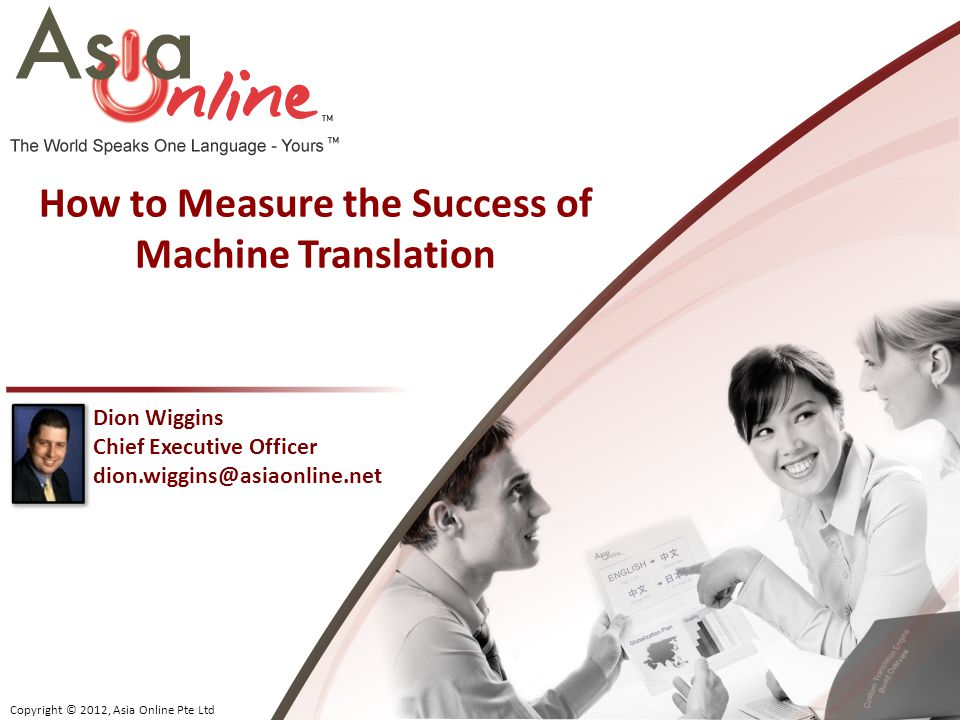 Copyright © 2012, Asia Online Pte Ltd Dion Wiggins Chief Executive Officer dion.wiggins@asiaonline.net How to Measure the Success of Machine Translation