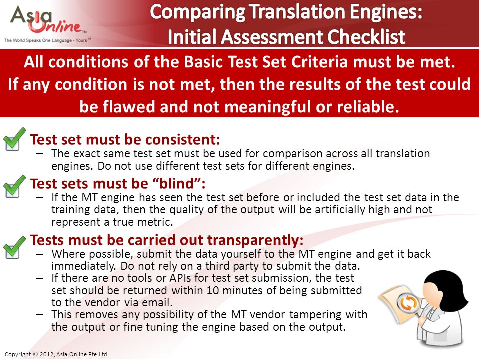Copyright © 2012, Asia Online Pte Ltd Test set must be consistent: – The exact same test set must be used for comparison across all translation engines.