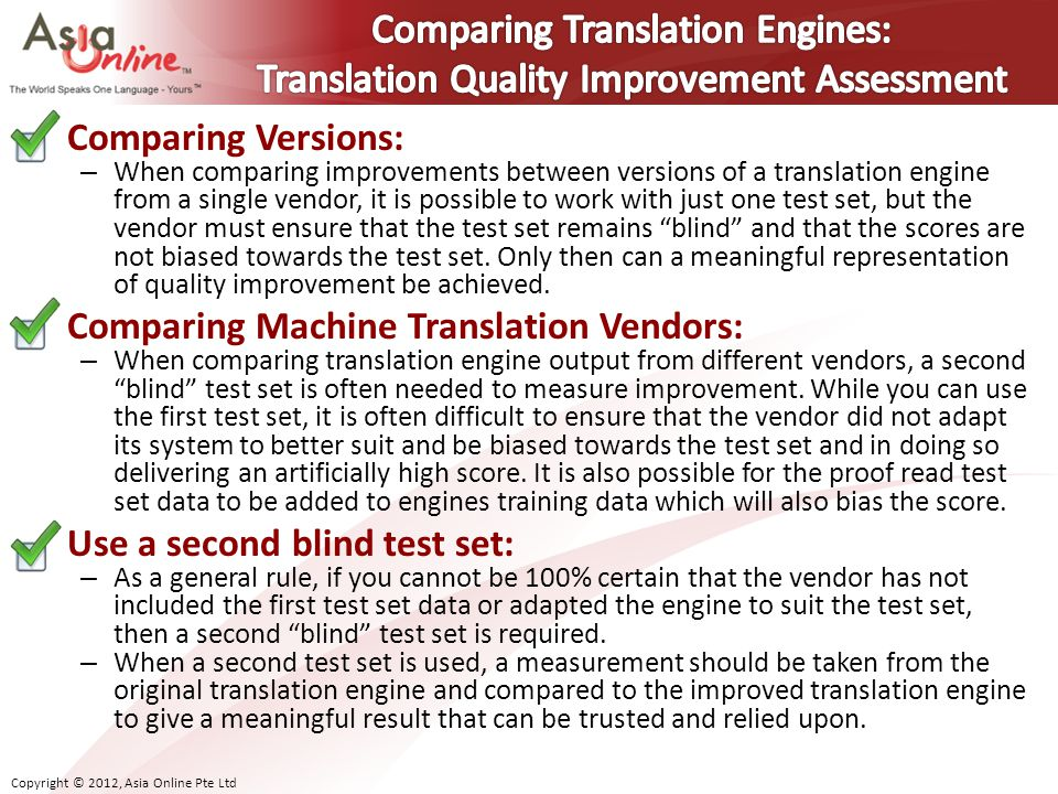 Copyright © 2012, Asia Online Pte Ltd Comparing Versions: – When comparing improvements between versions of a translation engine from a single vendor, it is possible to work with just one test set, but the vendor must ensure that the test set remains blind and that the scores are not biased towards the test set.