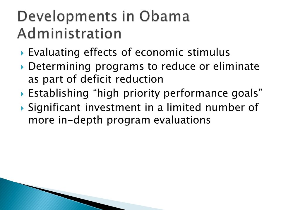  Evaluating effects of economic stimulus  Determining programs to reduce or eliminate as part of deficit reduction  Establishing high priority performance goals  Significant investment in a limited number of more in-depth program evaluations