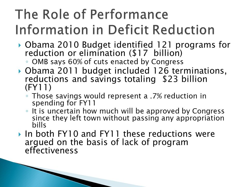  Obama 2010 Budget identified 121 programs for reduction or elimination ($17 billion) ◦ OMB says 60% of cuts enacted by Congress  Obama 2011 budget included 126 terminations, reductions and savings totaling $23 billion (FY11) ◦ Those savings would represent a.7% reduction in spending for FY11 ◦ It is uncertain how much will be approved by Congress since they left town without passing any appropriation bills  In both FY10 and FY11 these reductions were argued on the basis of lack of program effectiveness