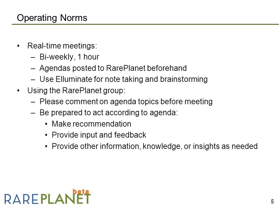 Operating Norms Real-time meetings: –Bi-weekly, 1 hour –Agendas posted to RarePlanet beforehand –Use Elluminate for note taking and brainstorming Using the RarePlanet group: –Please comment on agenda topics before meeting –Be prepared to act according to agenda: Make recommendation Provide input and feedback Provide other information, knowledge, or insights as needed 5