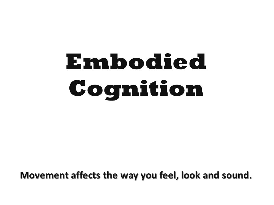 Embodied Cognition Movement affects the way you feel, look and sound.