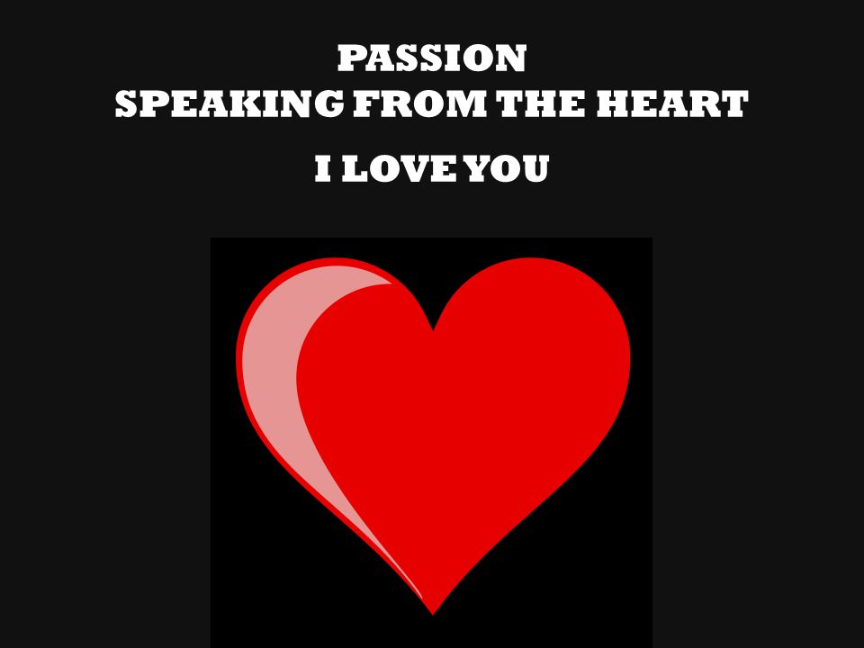 PASSION SPEAKING FROM THE HEART I LOVE YOU