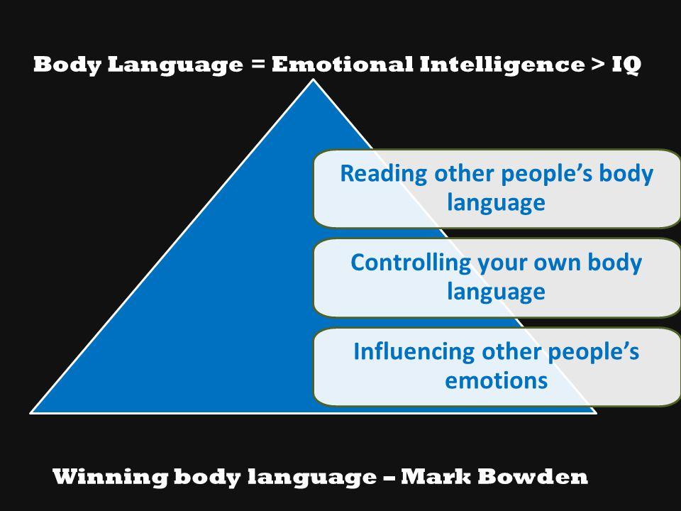 Body Language = Emotional Intelligence > IQ Reading other people's body language Controlling your own body language Influencing other people's emotion