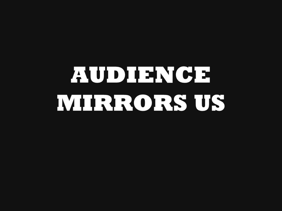 AUDIENCE MIRRORS US