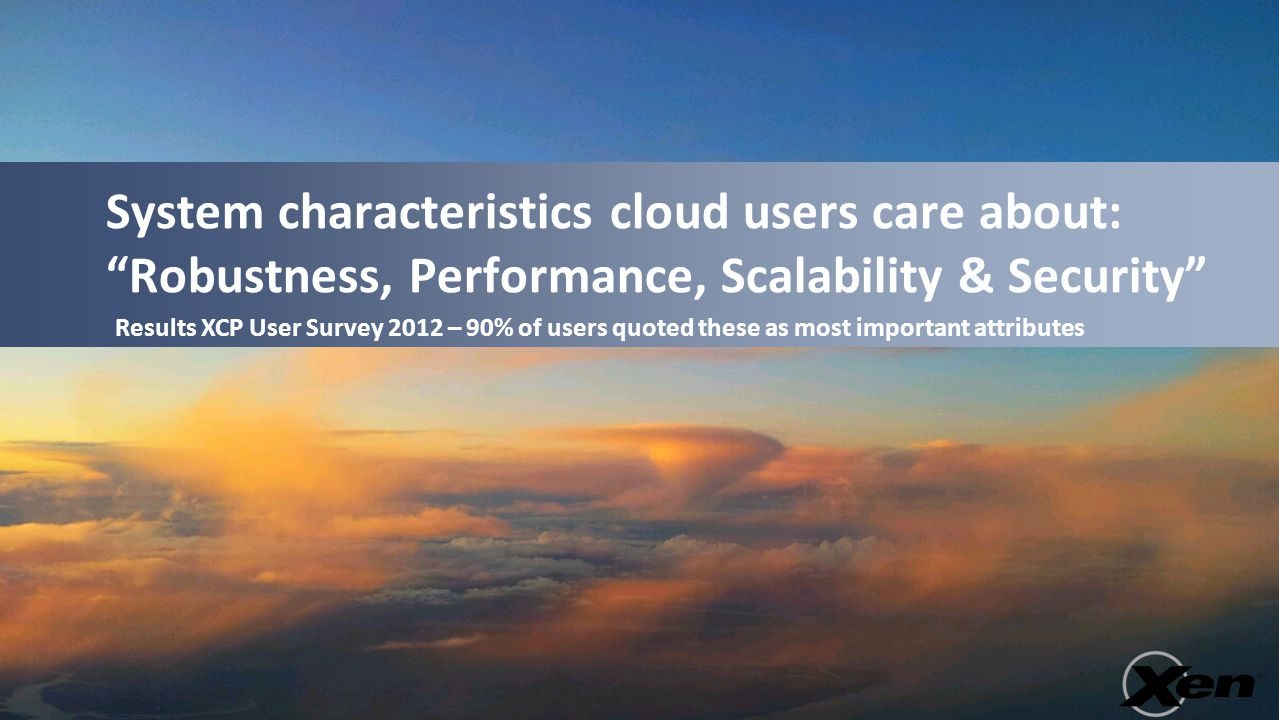 "System characteristics cloud users care about: ""Robustness, Performance, Scalability & Security"" Results XCP User Survey 2012 – 90% of users quoted th"