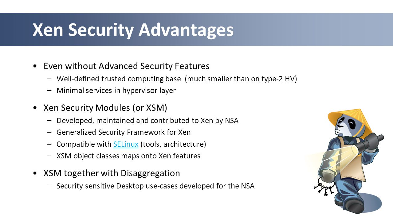 29 Xen Security Advantages Even without Advanced Security Features –Well-defined trusted computing base (much smaller than on type-2 HV) –Minimal serv