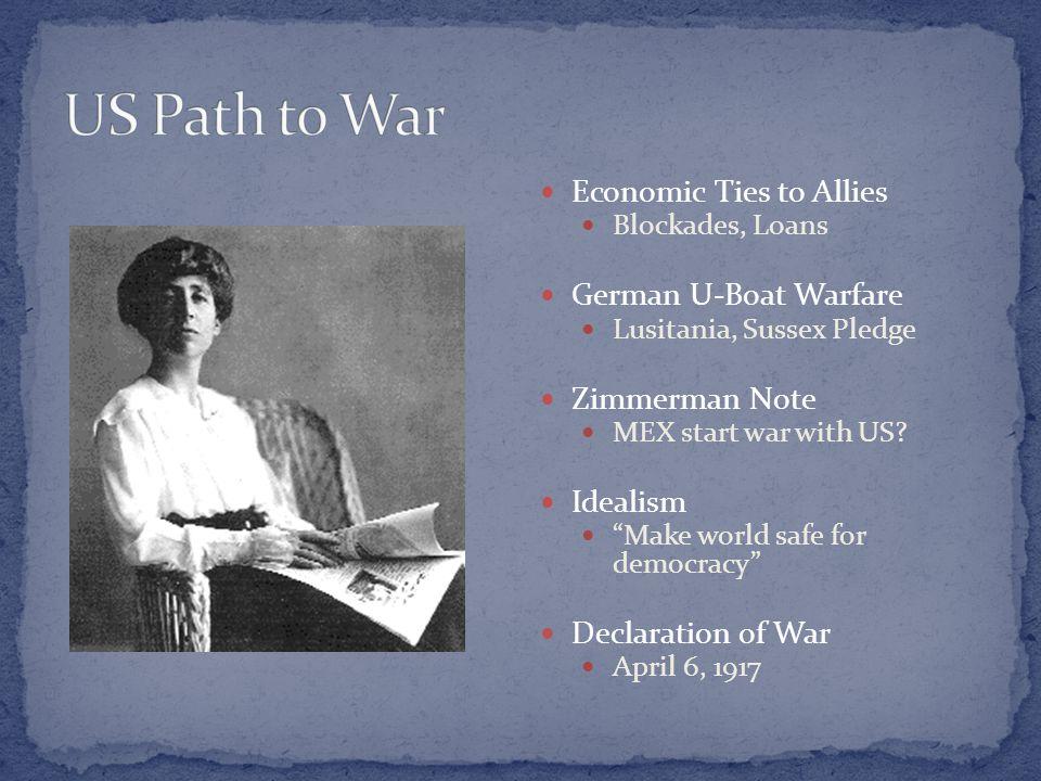 "Economic Ties to Allies Blockades, Loans German U-Boat Warfare Lusitania, Sussex Pledge Zimmerman Note MEX start war with US? Idealism ""Make world saf"