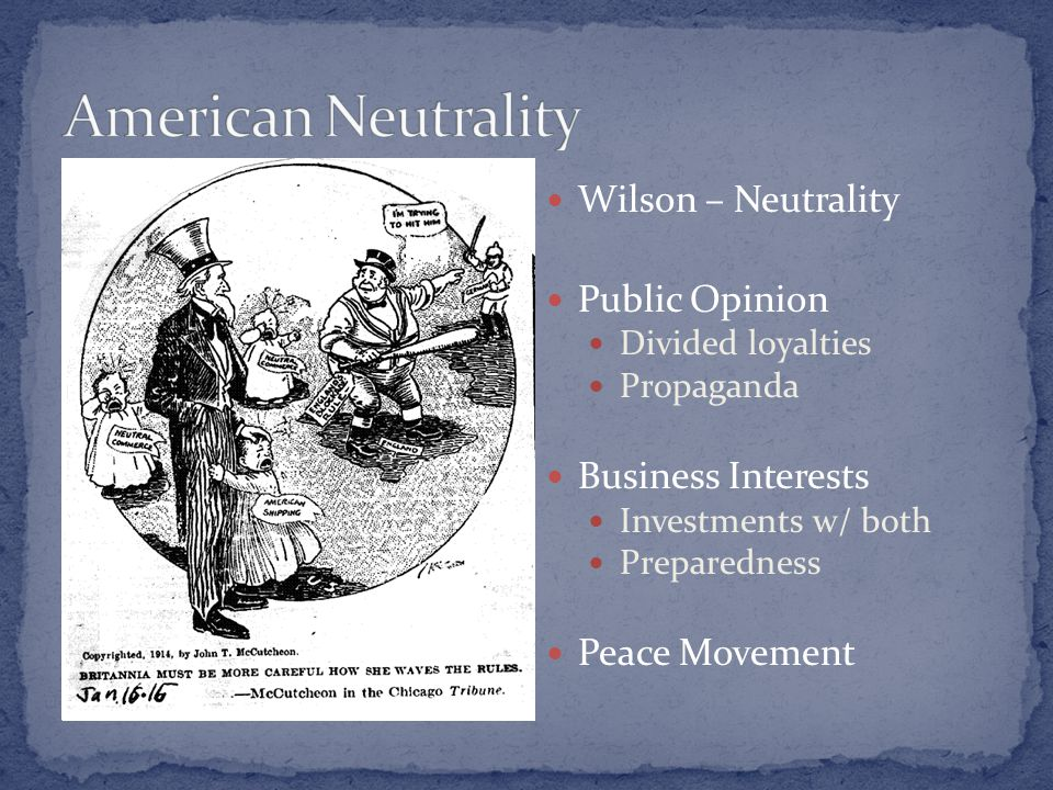 Wilson – Neutrality Public Opinion Divided loyalties Propaganda Business Interests Investments w/ both Preparedness Peace Movement