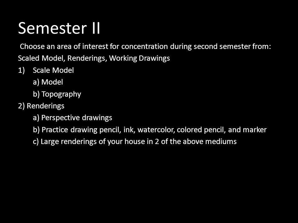 Semester II Choose an area of interest for concentration during second semester from: Scaled Model, Renderings, Working Drawings 1)Scale Model a) Model b) Topography 2) Renderings a) Perspective drawings b) Practice drawing pencil, ink, watercolor, colored pencil, and marker c) Large renderings of your house in 2 of the above mediums