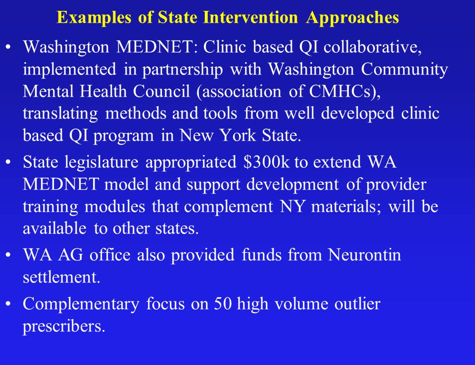 Examples of State Intervention Approaches Washington MEDNET: Clinic based QI collaborative, implemented in partnership with Washington Community Mental Health Council (association of CMHCs), translating methods and tools from well developed clinic based QI program in New York State.
