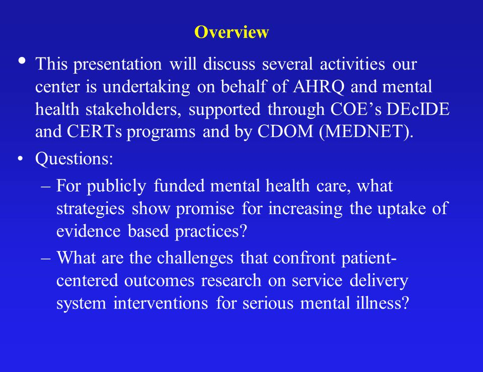 MEDNET Mission Accelerate adoption in Medicaid mental health of two types of CE findings: –Findings on effectiveness and safety of specific clinical practices, in particular patient populations; –Findings on effectiveness of organizational practices, strategies and policies related to management of these treatments and of risks associated with treatments across subpopulations.