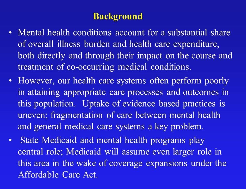 Background Mental health conditions account for a substantial share of overall illness burden and health care expenditure, both directly and through their impact on the course and treatment of co-occurring medical conditions.