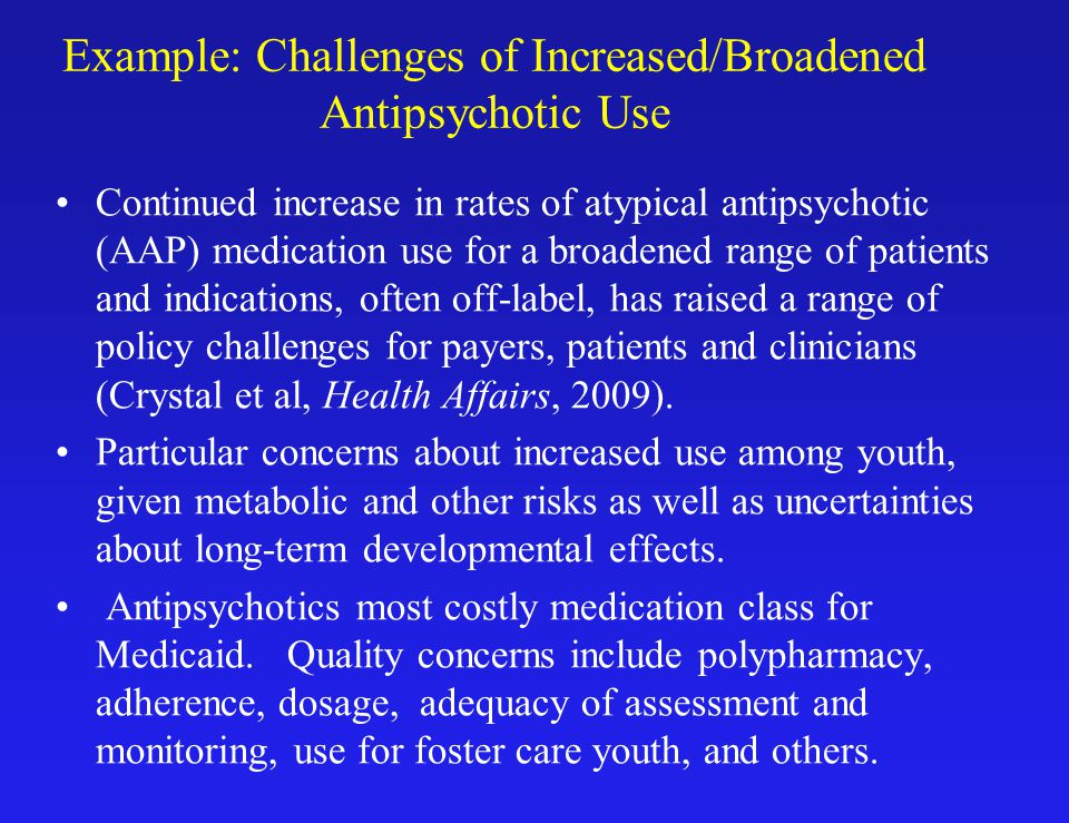 Example: Challenges of Increased/Broadened Antipsychotic Use Continued increase in rates of atypical antipsychotic (AAP) medication use for a broadened range of patients and indications, often off-label, has raised a range of policy challenges for payers, patients and clinicians (Crystal et al, Health Affairs, 2009).