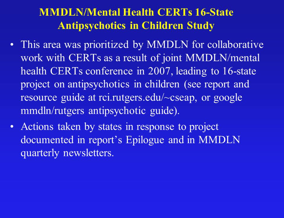 MMDLN/Mental Health CERTs 16-State Antipsychotics in Children Study This area was prioritized by MMDLN for collaborative work with CERTs as a result of joint MMDLN/mental health CERTs conference in 2007, leading to 16-state project on antipsychotics in children (see report and resource guide at rci.rutgers.edu/~cseap, or google mmdln/rutgers antipsychotic guide).