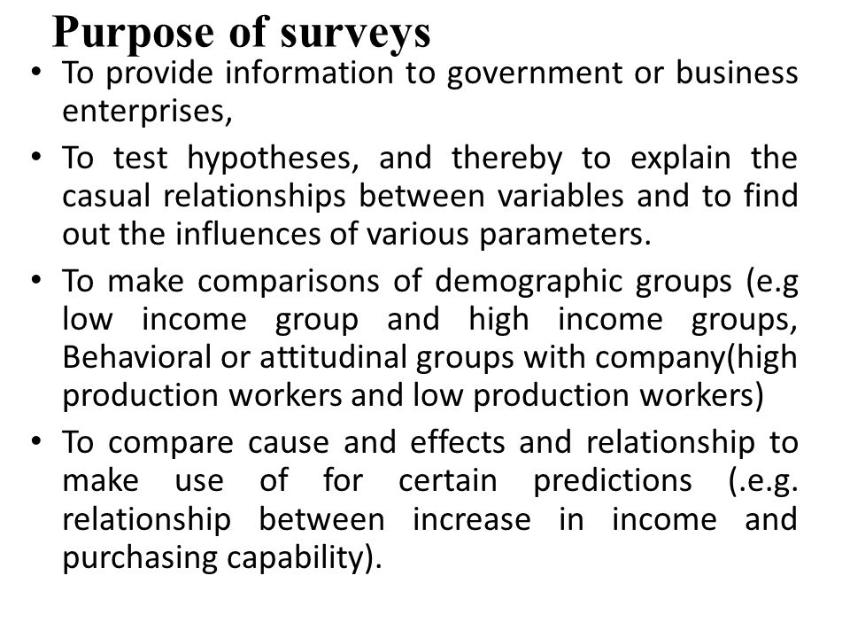 Purpose of surveys To provide information to government or business enterprises, To test hypotheses, and thereby to explain the casual relationships b