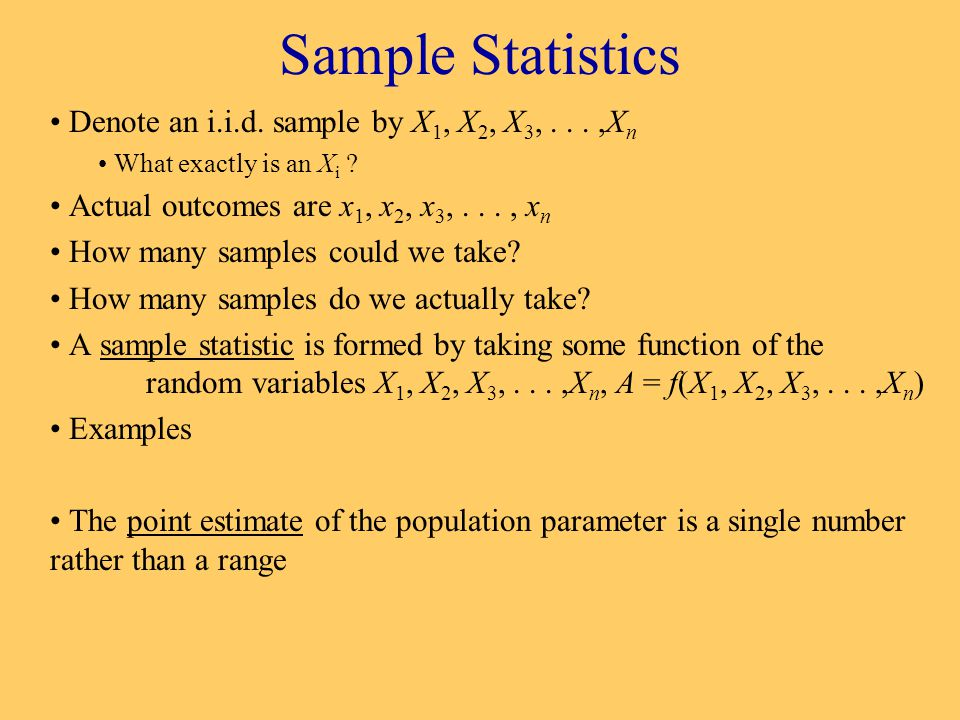 Sample Statistics Denote an i.i.d. sample by X 1, X 2, X 3,...,X n What exactly is an X i .