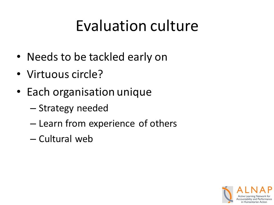 Evaluation culture Needs to be tackled early on Virtuous circle.