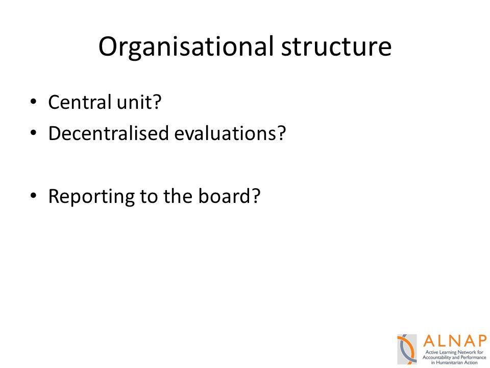 Organisational structure Central unit? Decentralised evaluations? Reporting to the board?