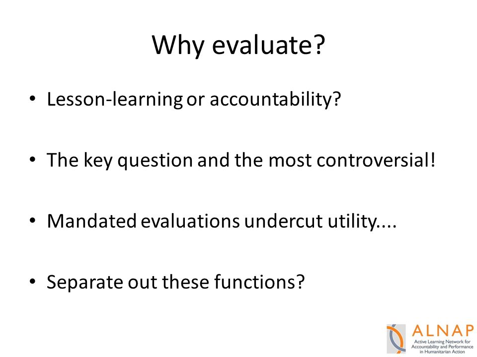 Why evaluate.Lesson-learning or accountability. The key question and the most controversial.