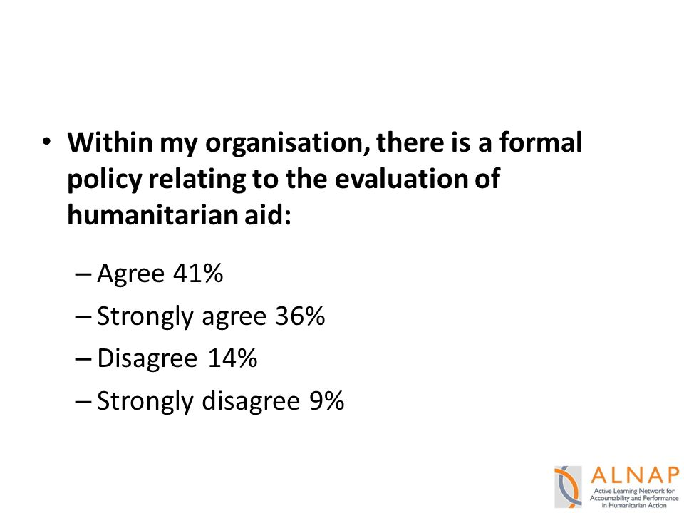 Within my organisation, there is a formal policy relating to the evaluation of humanitarian aid: – Agree 41% – Strongly agree 36% – Disagree 14% – Strongly disagree 9%