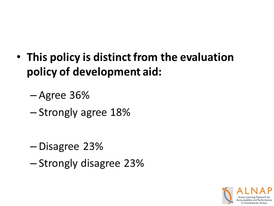 This policy is distinct from the evaluation policy of development aid: – Agree 36% – Strongly agree 18% – Disagree 23% – Strongly disagree 23%
