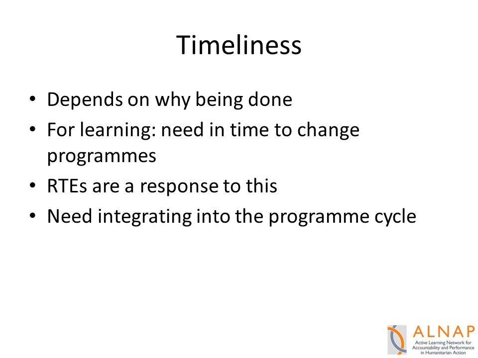 Timeliness Depends on why being done For learning: need in time to change programmes RTEs are a response to this Need integrating into the programme cycle