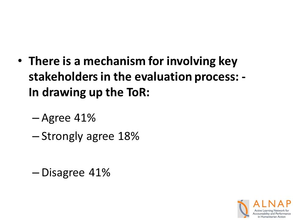 There is a mechanism for involving key stakeholders in the evaluation process: - In drawing up the ToR: – Agree 41% – Strongly agree 18% – Disagree 41%