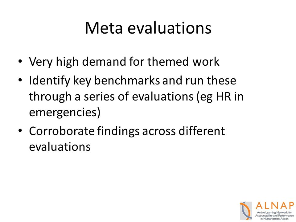 Meta evaluations Very high demand for themed work Identify key benchmarks and run these through a series of evaluations (eg HR in emergencies) Corroborate findings across different evaluations