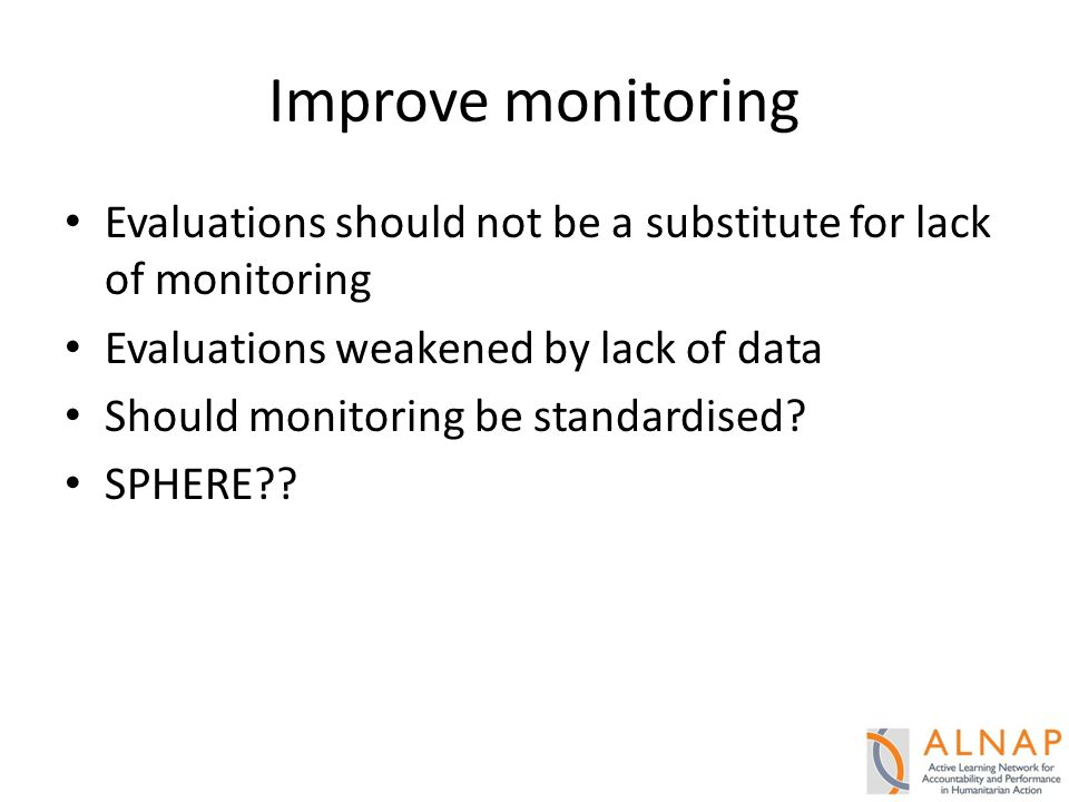 Improve monitoring Evaluations should not be a substitute for lack of monitoring Evaluations weakened by lack of data Should monitoring be standardised.