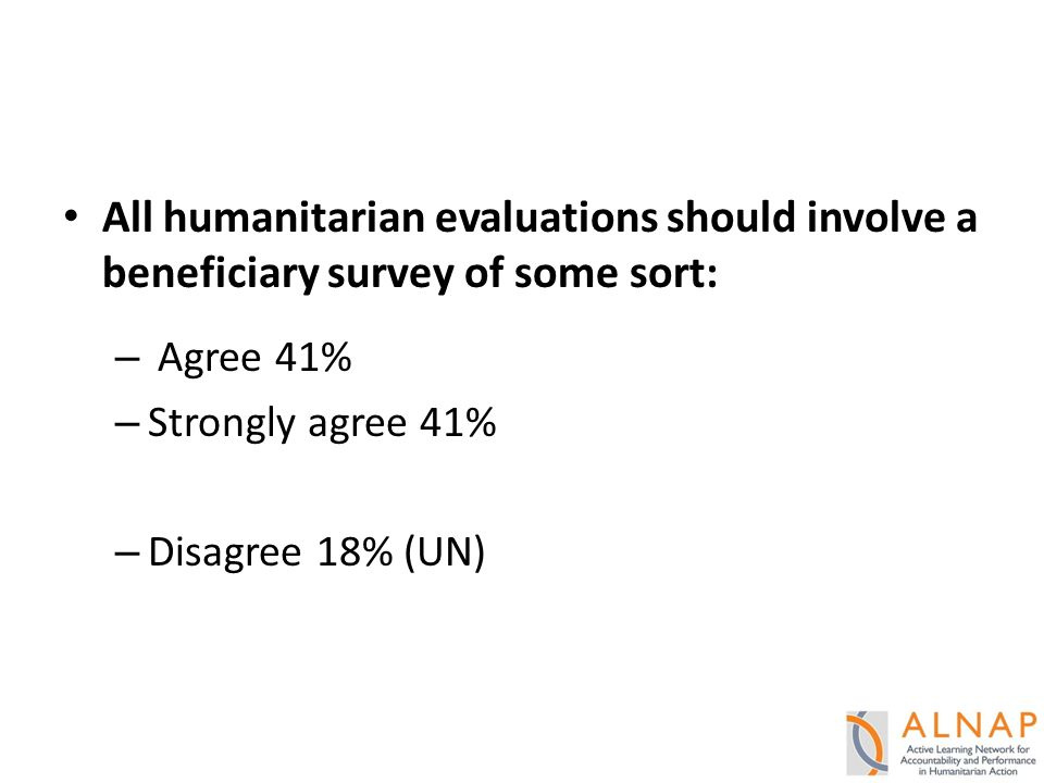 All humanitarian evaluations should involve a beneficiary survey of some sort: – Agree 41% – Strongly agree 41% – Disagree 18% (UN)