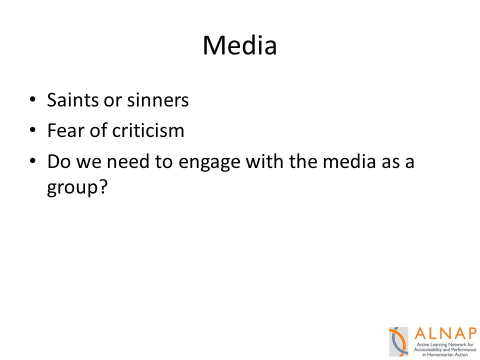 Media Saints or sinners Fear of criticism Do we need to engage with the media as a group?
