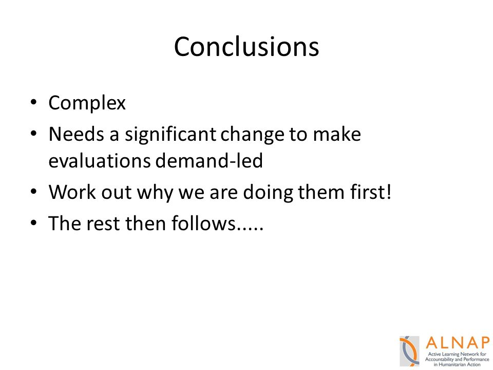 Conclusions Complex Needs a significant change to make evaluations demand-led Work out why we are doing them first.