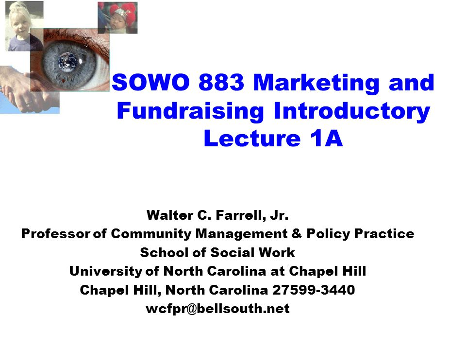 SOWO 883 Marketing and Fundraising Introductory Lecture 1A Walter C. Farrell, Jr. Professor of Community Management & Policy Practice School of Social