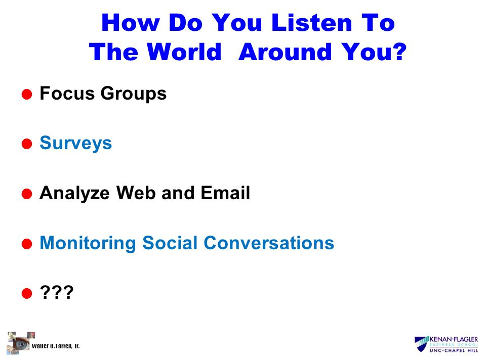 Walter C. Farrell, Jr. How Do You Listen To The World Around You? l Focus Groups l Surveys l Analyze Web and Email l Monitoring Social Conversations l