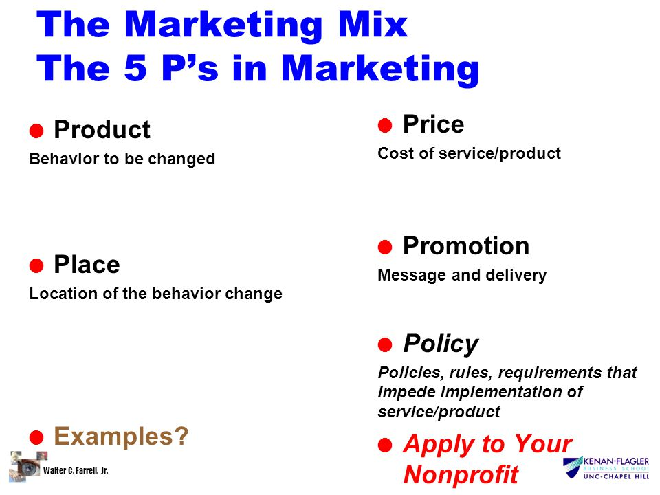 Walter C. Farrell, Jr. The Marketing Mix The 5 P's in Marketing l Product Behavior to be changed l Place Location of the behavior change l Examples? l