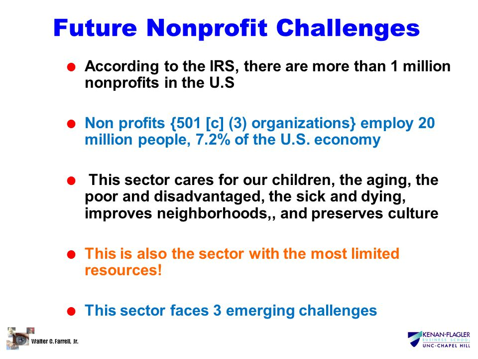 Walter C. Farrell, Jr. Future Nonprofit Challenges l According to the IRS, there are more than 1 million nonprofits in the U.S l Non profits {501 [c]