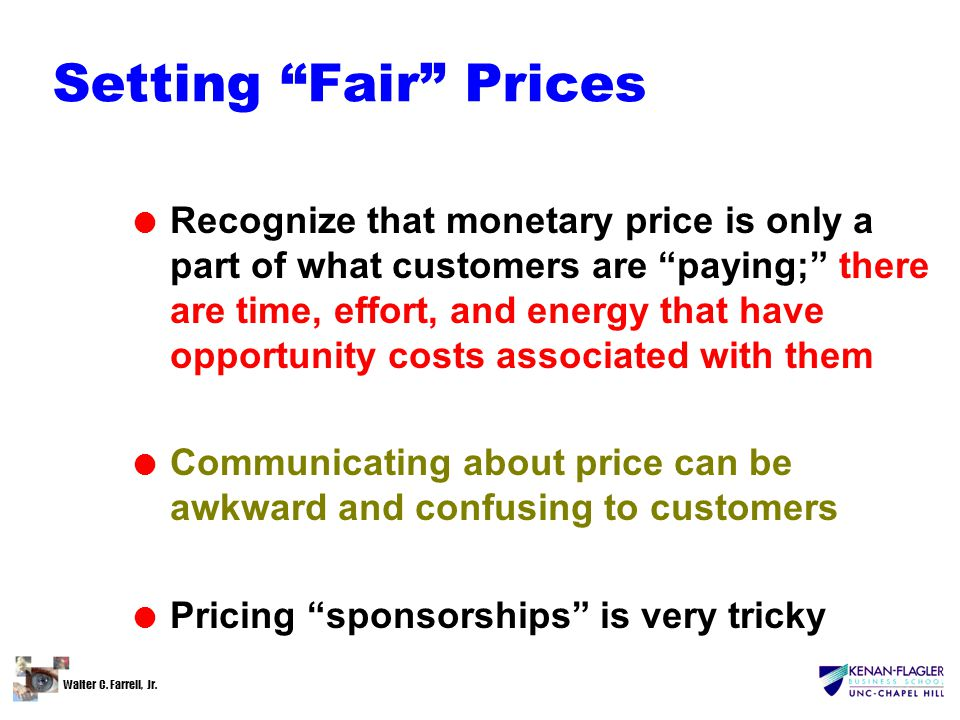 "Walter C. Farrell, Jr. Setting ""Fair"" Prices l Recognize that monetary price is only a part of what customers are ""paying;"" there are time, effort, an"