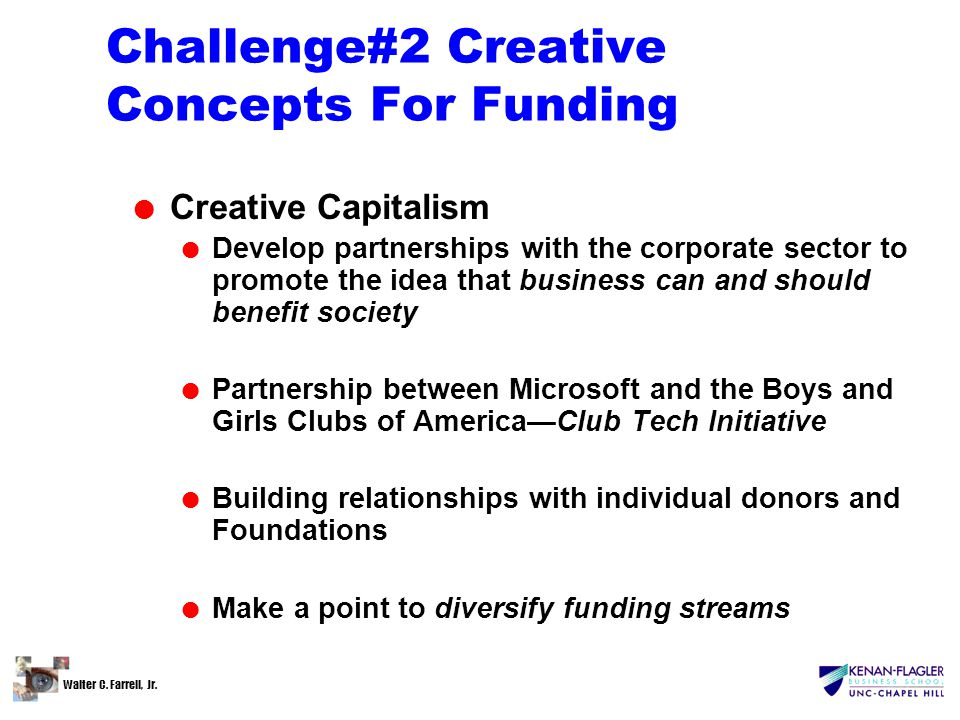 Walter C. Farrell, Jr. Challenge#2 Creative Concepts For Funding l Creative Capitalism l Develop partnerships with the corporate sector to promote the