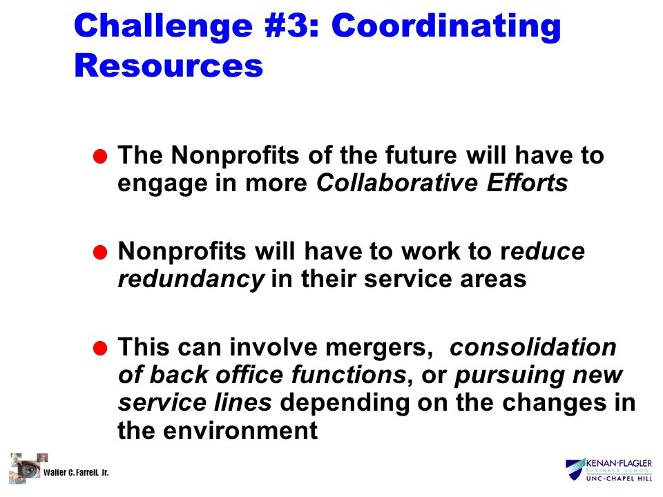 Walter C. Farrell, Jr. Challenge #3: Coordinating Resources l The Nonprofits of the future will have to engage in more Collaborative Efforts l Nonprof