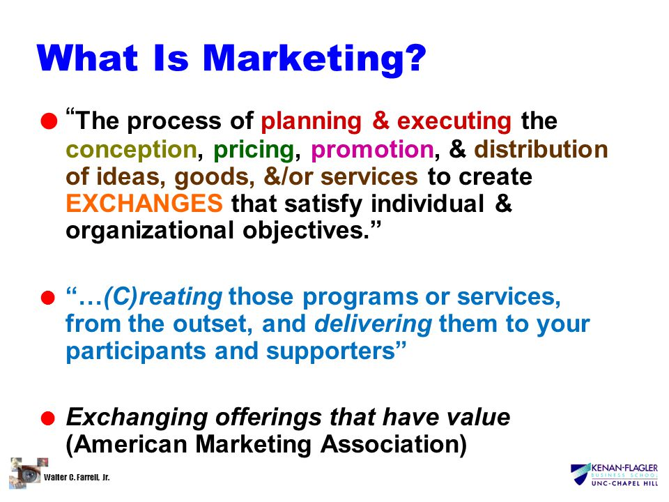 "Walter C. Farrell, Jr. What Is Marketing? l "" The process of planning & executing the conception, pricing, promotion, & distribution of ideas, goods,"