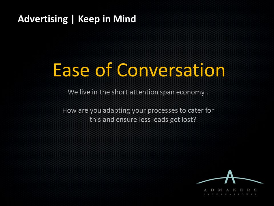 Advertising | Keep in Mind Ease of Conversation We live in the short attention span economy.