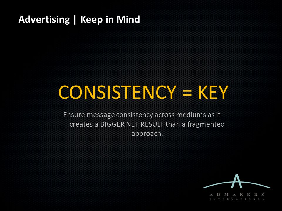 Advertising | Keep in Mind CONSISTENCY = KEY Ensure message consistency across mediums as it creates a BIGGER NET RESULT than a fragmented approach.
