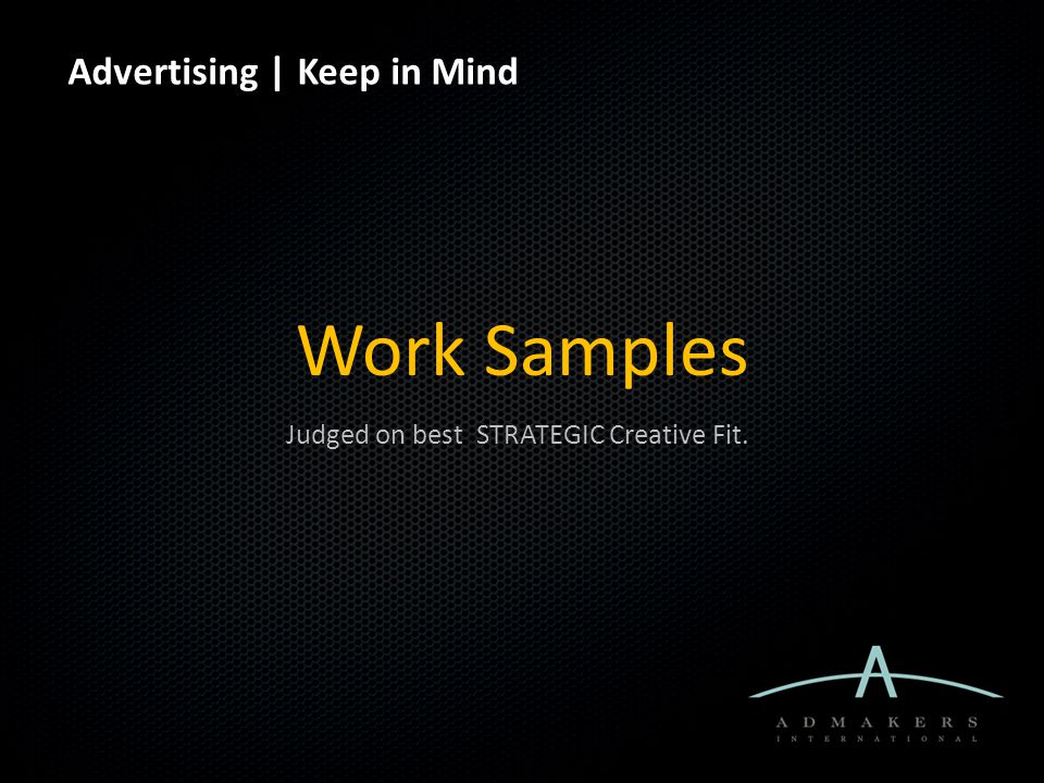 Advertising | Keep in Mind Work Samples Judged on best STRATEGIC Creative Fit.