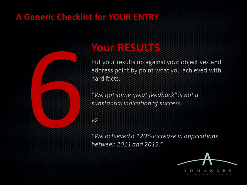 A Generic Checklist for YOUR ENTRY 6 Your RESULTS Put your results up against your objectives and address point by point what you achieved with hard facts.
