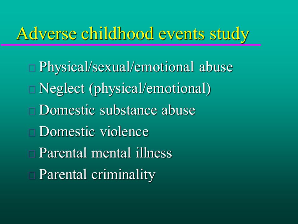 Adverse childhood events study u Physical/sexual/emotional abuse u Neglect (physical/emotional) u Domestic substance abuse u Domestic violence u Parental mental illness u Parental criminality