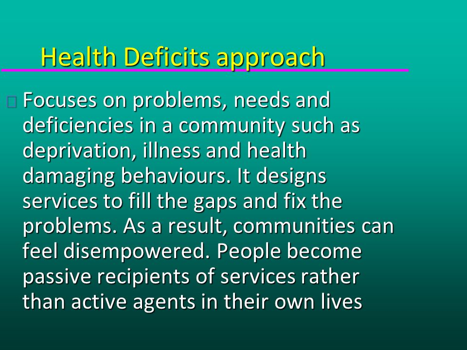 Health Deficits approach u Focuses on problems, needs and deficiencies in a community such as deprivation, illness and health damaging behaviours.