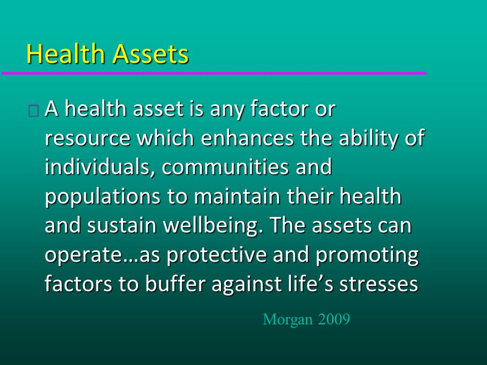Health Assets u A health asset is any factor or resource which enhances the ability of individuals, communities and populations to maintain their health and sustain wellbeing.